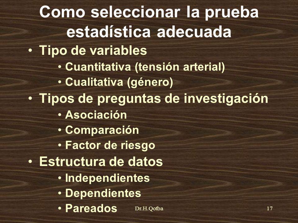 Dr.H.Qotba17 Como seleccionar la prueba estadística adecuada Tipo de variables Cuantitativa (tensión arterial) Cualitativa (género) Tipos de preguntas