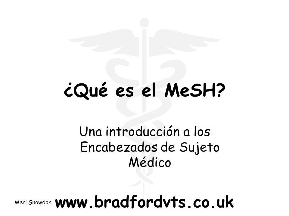 Meri Snowdon ¿Qué es el MeSH? Una introducción a los Encabezados de Sujeto Médico www.bradfordvts.co.uk