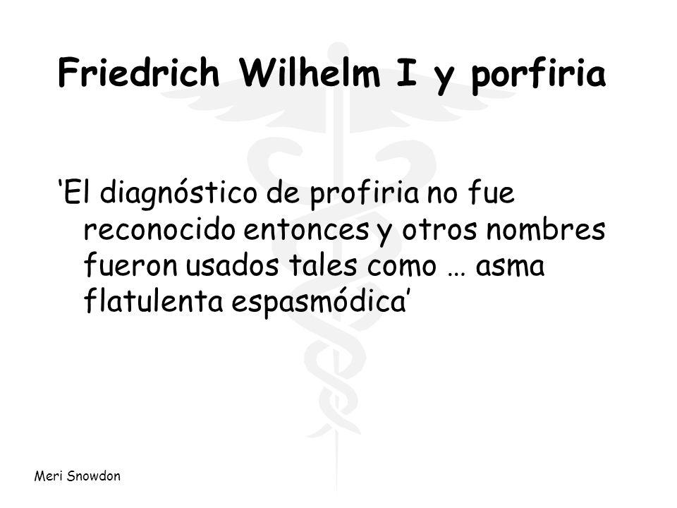 Meri Snowdon Friedrich Wilhelm I y porfiria El diagnóstico de profiria no fue reconocido entonces y otros nombres fueron usados tales como … asma flat