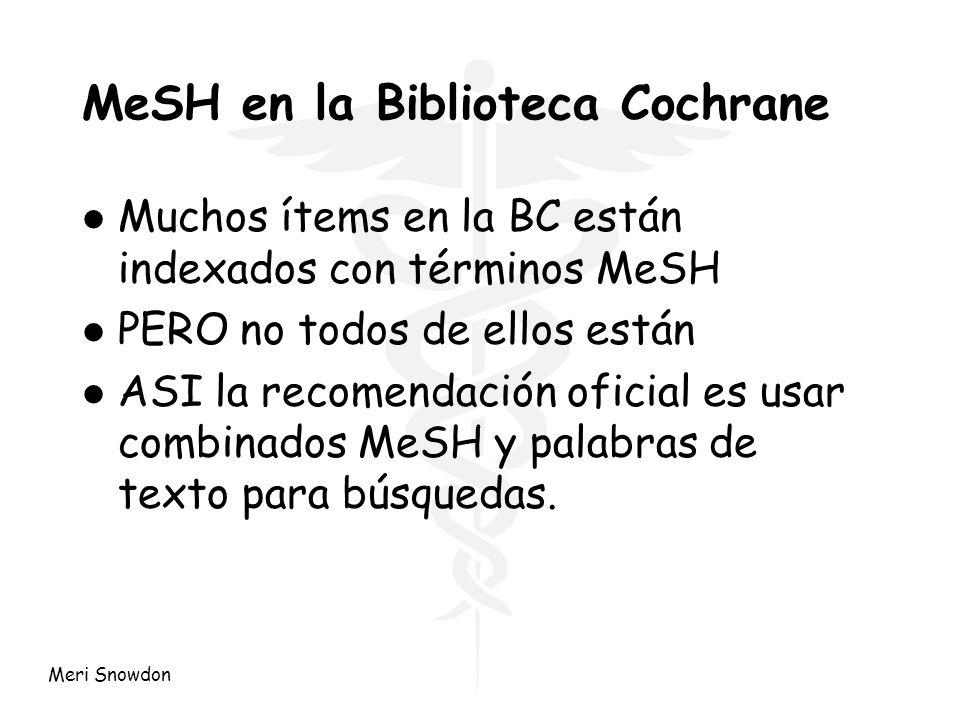 Meri Snowdon MeSH en la Biblioteca Cochrane l Muchos ítems en la BC están indexados con términos MeSH l PERO no todos de ellos están l ASI la recomend