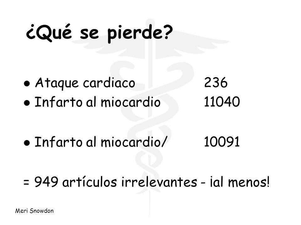 Meri Snowdon ¿Qué se pierde? l Ataque cardiaco236 l Infarto al miocardio11040 l Infarto al miocardio/10091 = 949 artículos irrelevantes - ¡al menos!