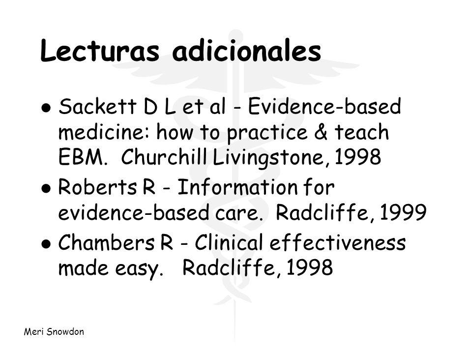 Meri Snowdon Lecturas adicionales l Sackett D L et al - Evidence-based medicine: how to practice & teach EBM. Churchill Livingstone, 1998 l Roberts R