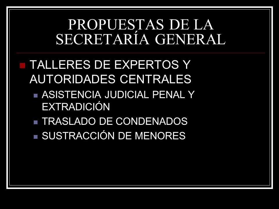 PROPUESTAS DE LA SECRETARÍA GENERAL TALLERES DE EXPERTOS Y AUTORIDADES CENTRALES ASISTENCIA JUDICIAL PENAL Y EXTRADICIÓN TRASLADO DE CONDENADOS SUSTRACCIÓN DE MENORES