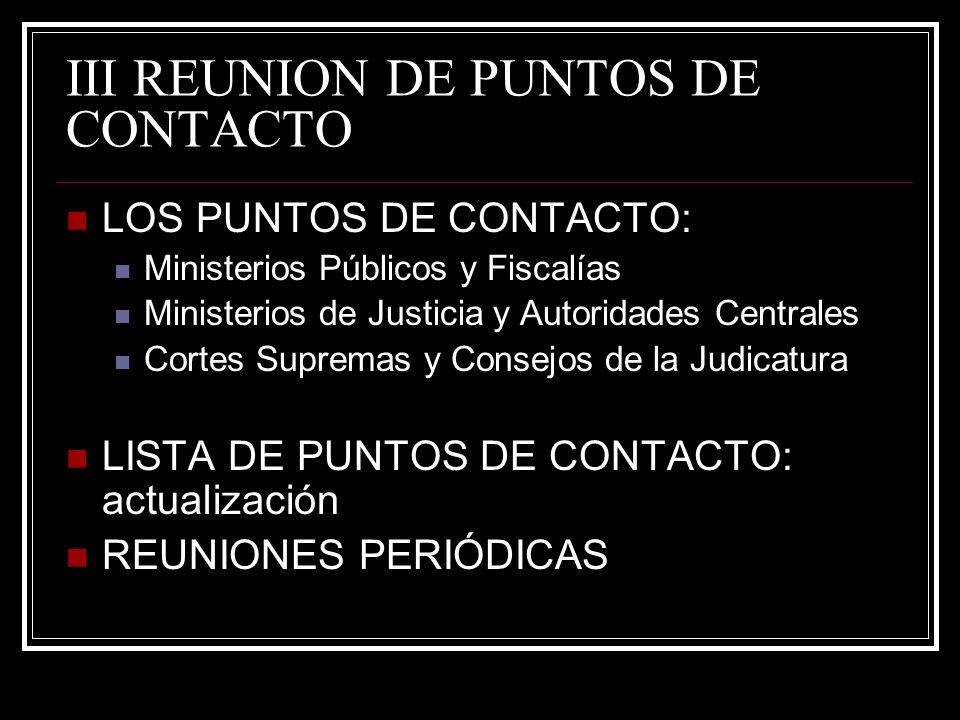III REUNION DE PUNTOS DE CONTACTO LOS PUNTOS DE CONTACTO: Ministerios Públicos y Fiscalías Ministerios de Justicia y Autoridades Centrales Cortes Supremas y Consejos de la Judicatura LISTA DE PUNTOS DE CONTACTO: actualización REUNIONES PERIÓDICAS