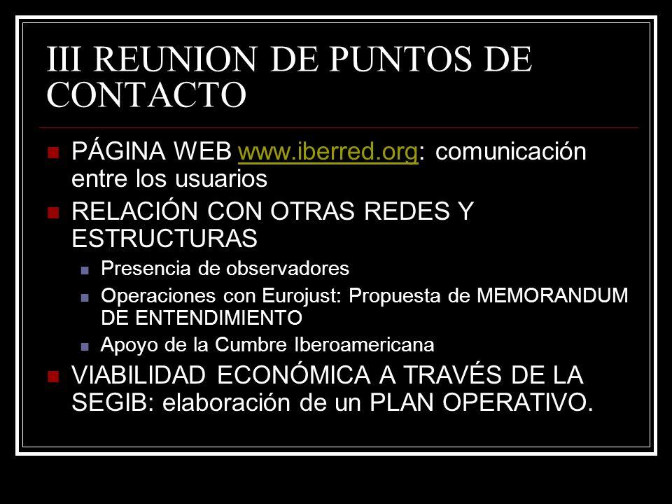 III REUNION DE PUNTOS DE CONTACTO PÁGINA WEB www.iberred.org: comunicación entre los usuarioswww.iberred.org RELACIÓN CON OTRAS REDES Y ESTRUCTURAS Presencia de observadores Operaciones con Eurojust: Propuesta de MEMORANDUM DE ENTENDIMIENTO Apoyo de la Cumbre Iberoamericana VIABILIDAD ECONÓMICA A TRAVÉS DE LA SEGIB: elaboración de un PLAN OPERATIVO.