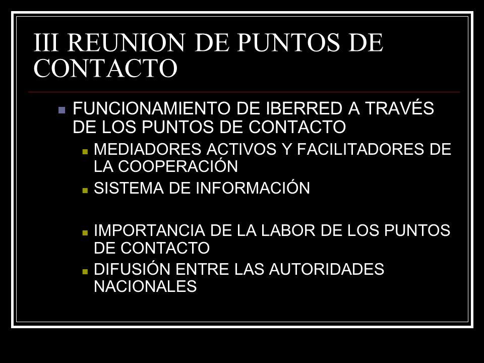 III REUNION DE PUNTOS DE CONTACTO FUNCIONAMIENTO DE IBERRED A TRAVÉS DE LOS PUNTOS DE CONTACTO MEDIADORES ACTIVOS Y FACILITADORES DE LA COOPERACIÓN SISTEMA DE INFORMACIÓN IMPORTANCIA DE LA LABOR DE LOS PUNTOS DE CONTACTO DIFUSIÓN ENTRE LAS AUTORIDADES NACIONALES