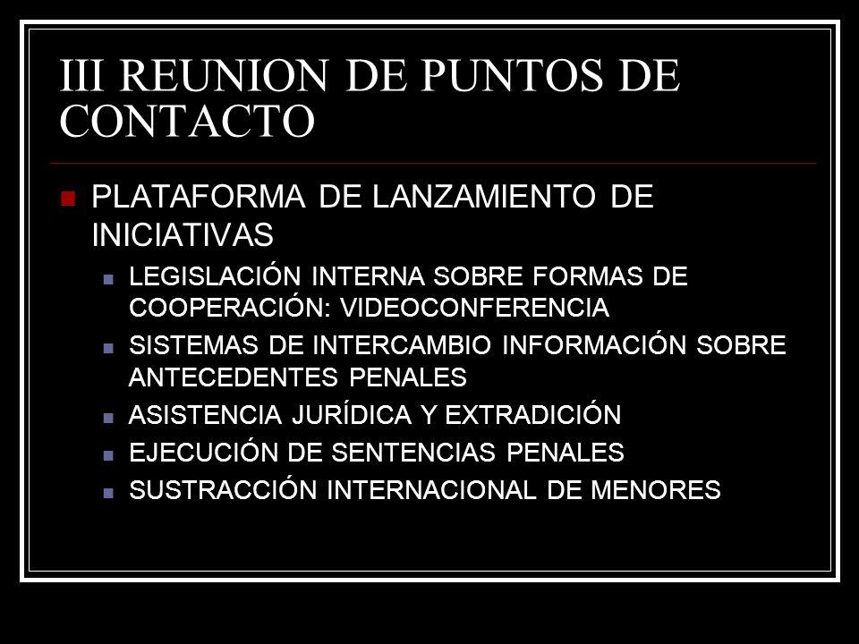 III REUNION DE PUNTOS DE CONTACTO PLATAFORMA DE LANZAMIENTO DE INICIATIVAS LEGISLACIÓN INTERNA SOBRE FORMAS DE COOPERACIÓN: VIDEOCONFERENCIA SISTEMAS DE INTERCAMBIO INFORMACIÓN SOBRE ANTECEDENTES PENALES ASISTENCIA JURÍDICA Y EXTRADICIÓN EJECUCIÓN DE SENTENCIAS PENALES SUSTRACCIÓN INTERNACIONAL DE MENORES