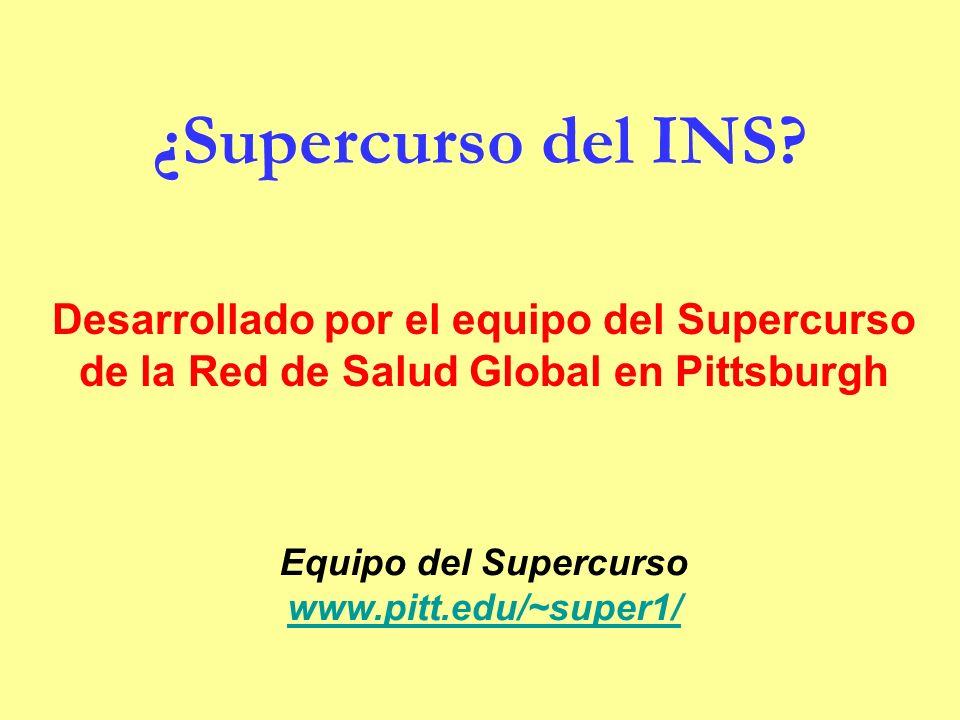¿Supercurso del INS? Equipo del Supercurso www.pitt.edu/~super1/ Desarrollado por el equipo del Supercurso de la Red de Salud Global en Pittsburgh