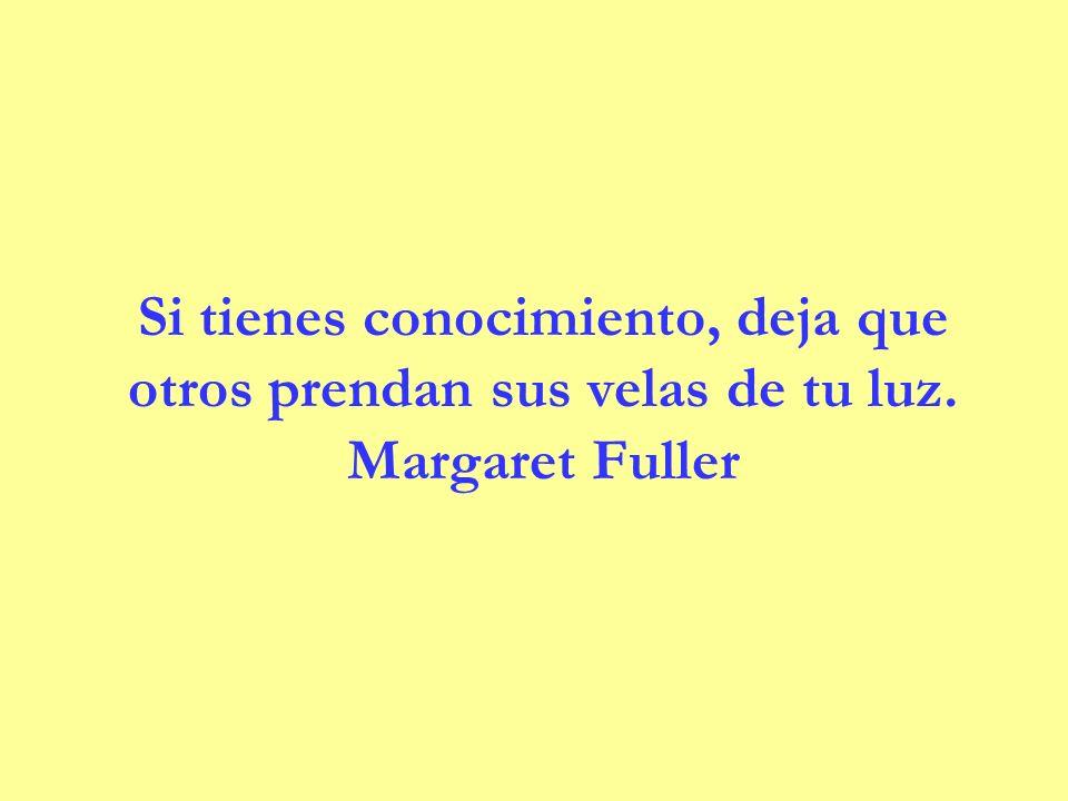 Si tienes conocimiento, deja que otros prendan sus velas de tu luz. Margaret Fuller