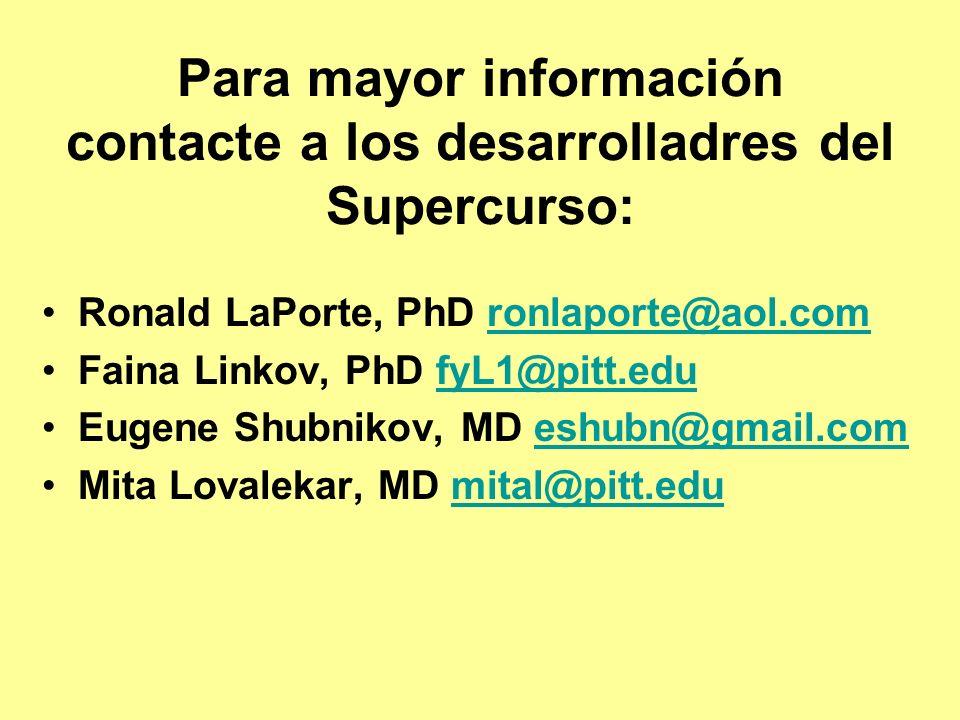 Para mayor información contacte a los desarrolladres del Supercurso: Ronald LaPorte, PhD ronlaporte@aol.comronlaporte@aol.com Faina Linkov, PhD fyL1@pitt.edufyL1@pitt.edu Eugene Shubnikov, MD eshubn@gmail.comeshubn@gmail.com Mita Lovalekar, MD mital@pitt.edumital@pitt.edu