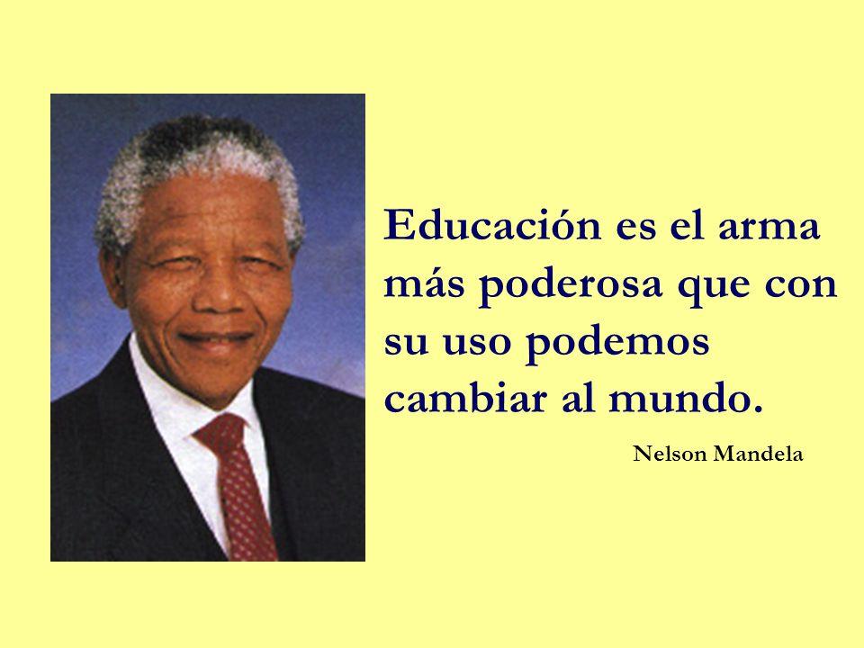 Educación es el arma más poderosa que con su uso podemos cambiar al mundo. Nelson Mandela