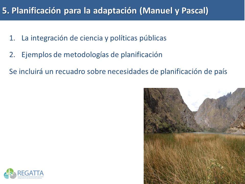 5. Planificación para la adaptación (Manuel y Pascal) 1.La integración de ciencia y políticas públicas 2.Ejemplos de metodologías de planificación Se