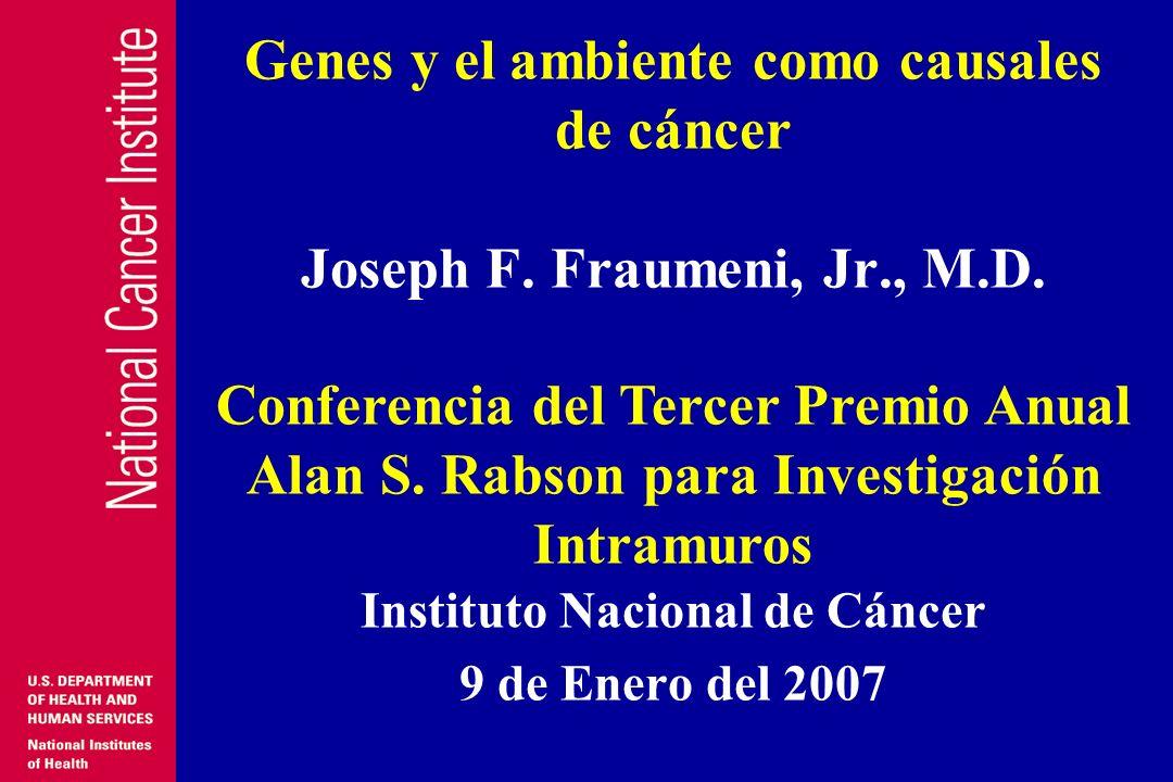 Genes y el ambiente como causales de cáncer Joseph F. Fraumeni, Jr., M.D. Instituto Nacional de Cáncer 9 de Enero del 2007 Conferencia del Tercer Prem
