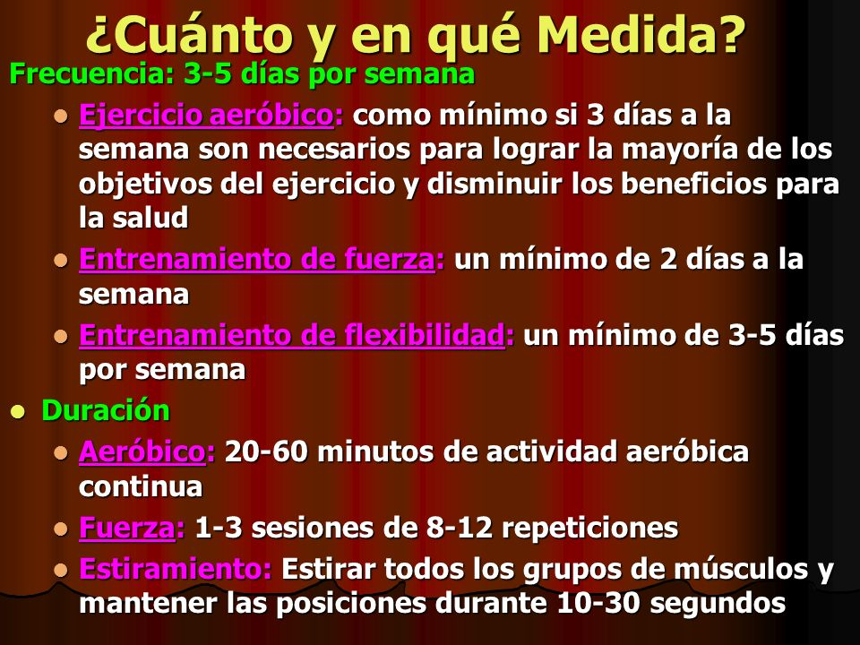 ¿Cuánto y en qué Medida? Frecuencia: 3-5 días por semana Ejercicio aeróbico: como mínimo si 3 días a la semana son necesarios para lograr la mayoría d