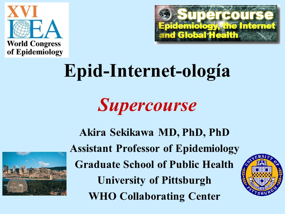 Akira Sekikawa MD, PhD, PhD Assistant Professor of Epidemiology Graduate School of Public Health University of Pittsburgh WHO Collaborating Center Epid-Internet-ología Supercourse