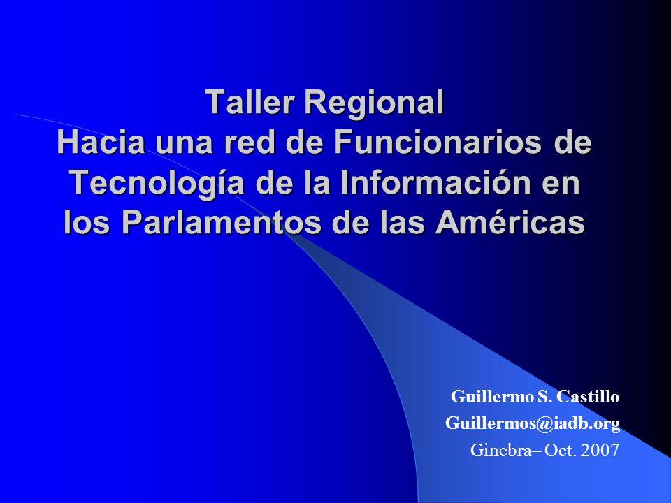 Taller Regional Hacia una red de Funcionarios de Tecnología de la Información en los Parlamentos de las Américas Guillermo S.