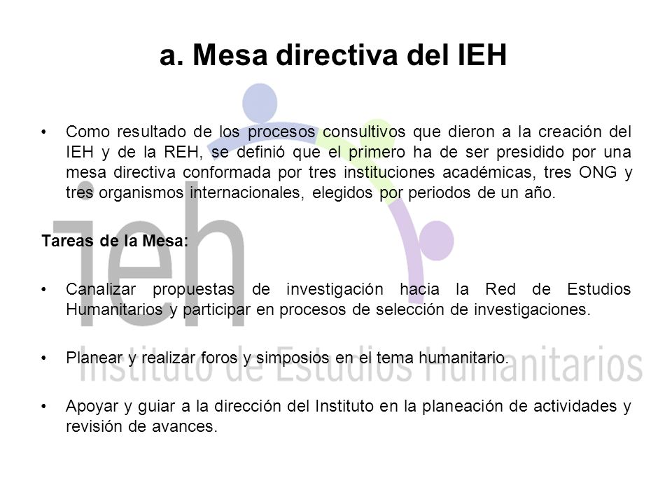 a. Mesa directiva del IEH Como resultado de los procesos consultivos que dieron a la creación del IEH y de la REH, se definió que el primero ha de ser