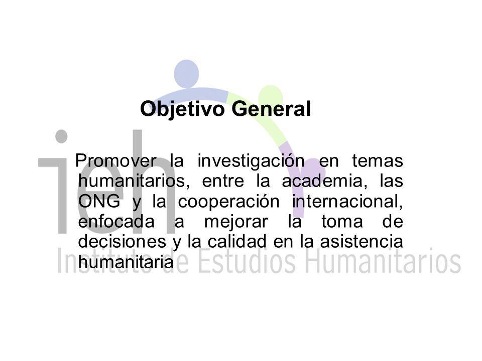 Objetivo General Promover la investigación en temas humanitarios, entre la academia, las ONG y la cooperación internacional, enfocada a mejorar la toma de decisiones y la calidad en la asistencia humanitaria