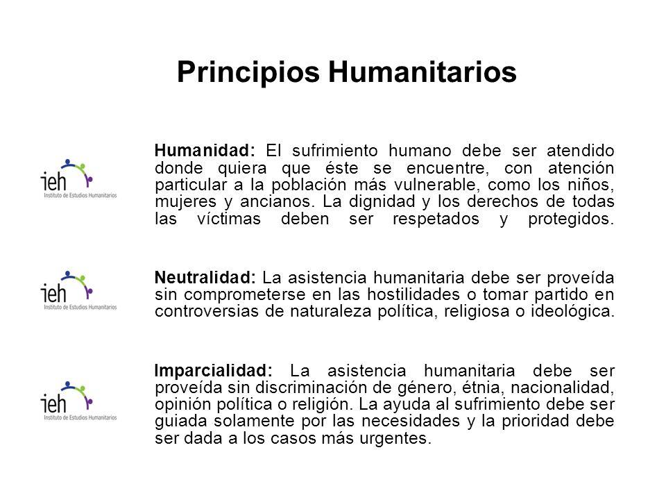 Principios Humanitarios Humanidad: El sufrimiento humano debe ser atendido donde quiera que éste se encuentre, con atención particular a la población más vulnerable, como los niños, mujeres y ancianos.