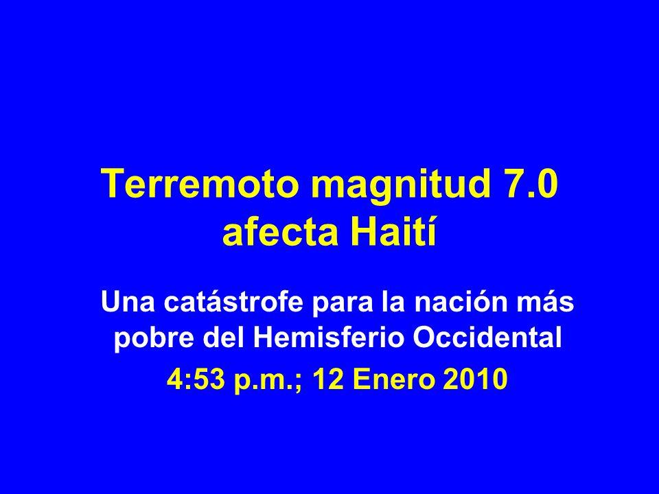 Terremoto magnitud 7.0 afecta Haití Una catástrofe para la nación más pobre del Hemisferio Occidental 4:53 p.m.; 12 Enero 2010