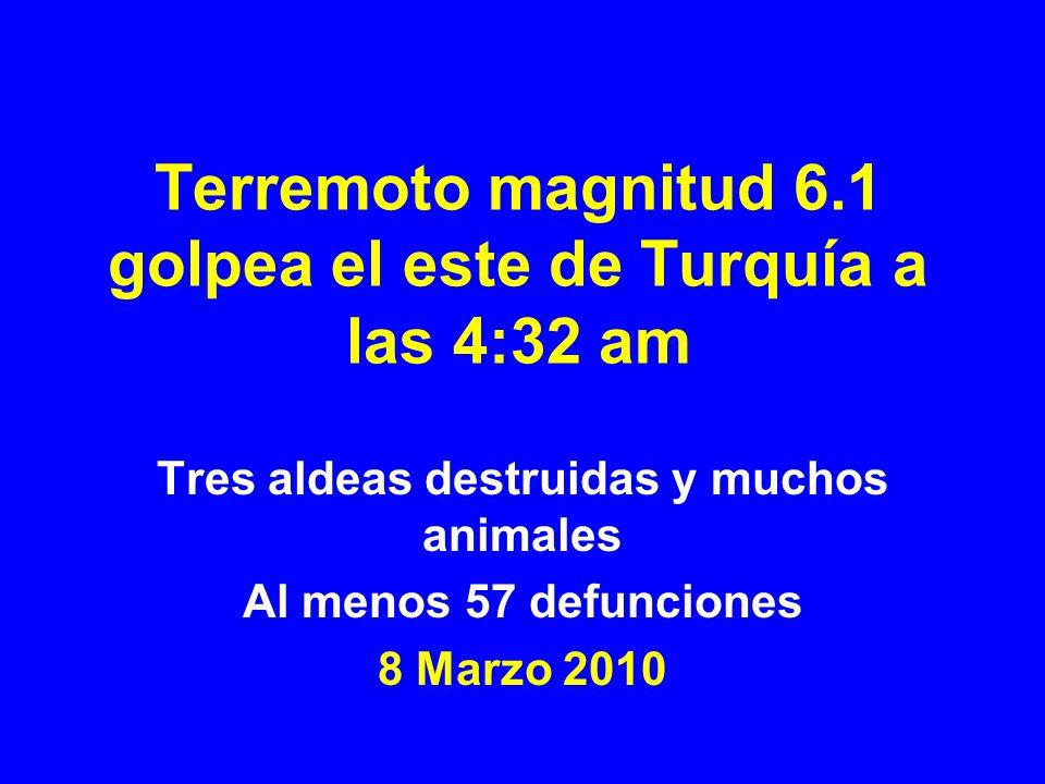 Terremoto magnitud 6.1 golpea el este de Turquía a las 4:32 am Tres aldeas destruidas y muchos animales Al menos 57 defunciones 8 Marzo 2010