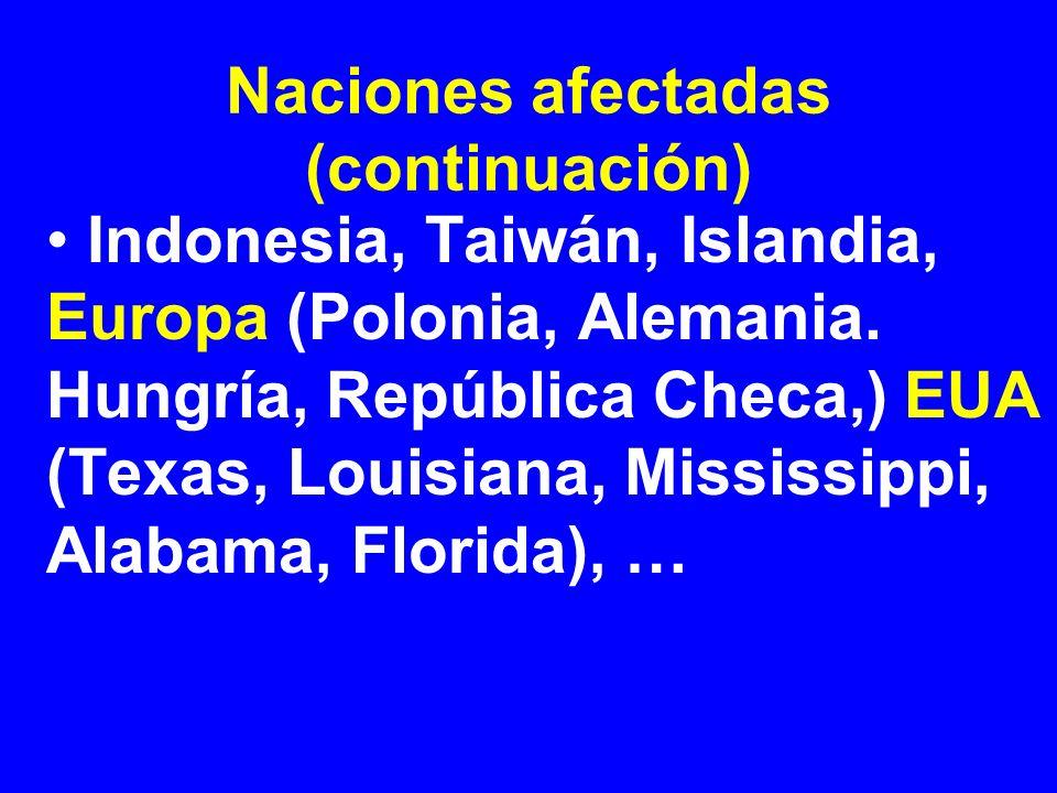Naciones afectadas (continuación) Indonesia, Taiwán, Islandia, Europa (Polonia, Alemania. Hungría, República Checa,) EUA (Texas, Louisiana, Mississipp