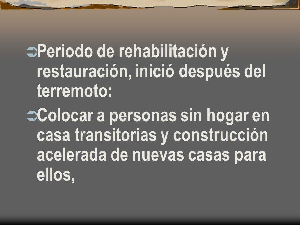 Periodo de rehabilitación y restauración, inició después del terremoto: Colocar a personas sin hogar en casa transitorias y construcción acelerada de nuevas casas para ellos,