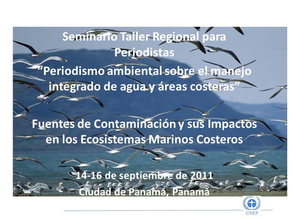 Seminario Taller Regional para Periodistas Periodismo ambiental sobre el manejo integrado de agua y áreas costeras Fuentes de Contaminación y sus Impactos en los Ecosistemas Marinos Costeros 14-16 de septiembre de 2011 Ciudad de Panamá, Panamá