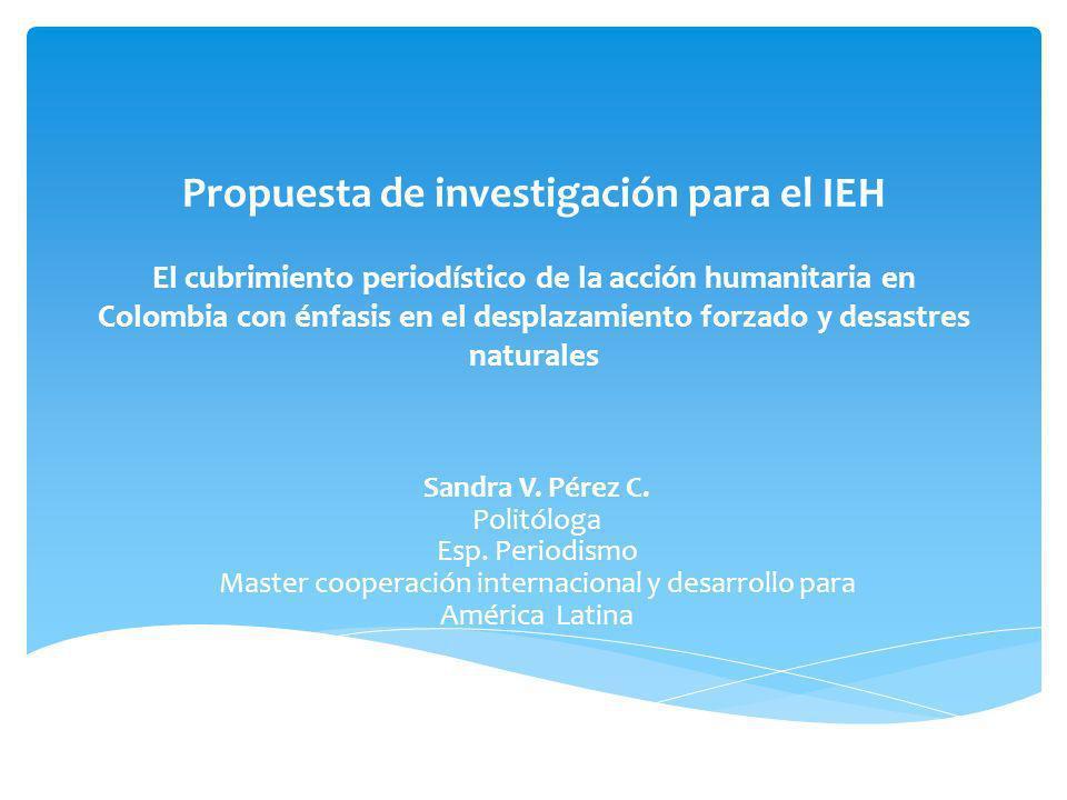 Propuesta de investigación para el IEH El cubrimiento periodístico de la acción humanitaria en Colombia con énfasis en el desplazamiento forzado y desastres naturales Sandra V.