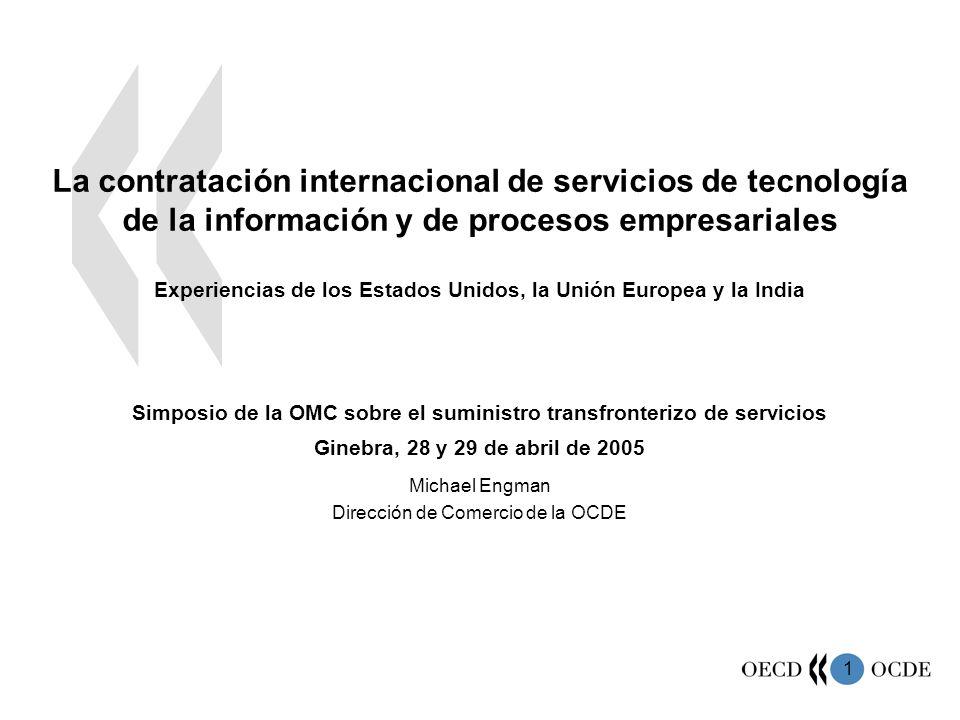 1 La contratación internacional de servicios de tecnología de la información y de procesos empresariales Experiencias de los Estados Unidos, la Unión Europea y la India Simposio de la OMC sobre el suministro transfronterizo de servicios Ginebra, 28 y 29 de abril de 2005 Michael Engman Dirección de Comercio de la OCDE