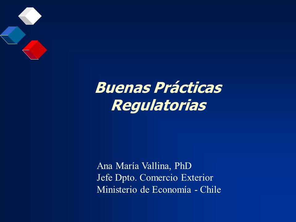Buenas Prácticas Regulatorias Ana María Vallina, PhD Jefe Dpto. Comercio Exterior Ministerio de Economía - Chile
