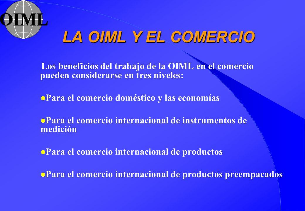 LA OIML Y EL COMERCIO Los beneficios del trabajo de la OIML en el comercio pueden considerarse en tres niveles: l Para el comercio doméstico y las eco