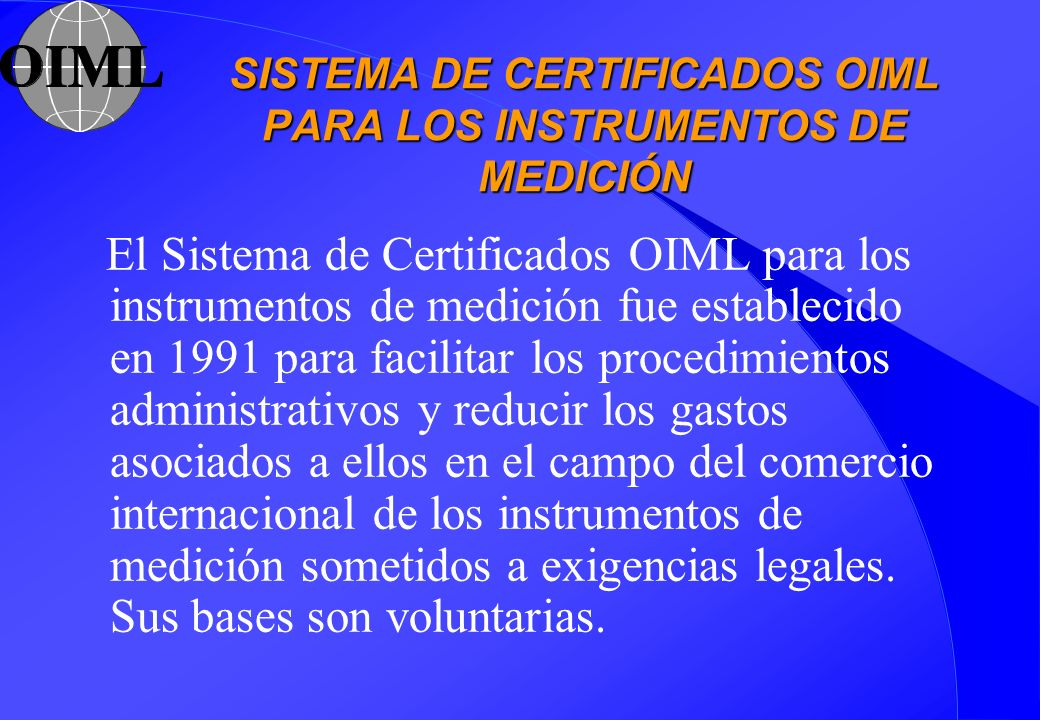 SISTEMA DE CERTIFICADOS OIML PARA LOS INSTRUMENTOS DE MEDICIÓN El Sistema de Certificados OIML para los instrumentos de medición fue establecido en 19