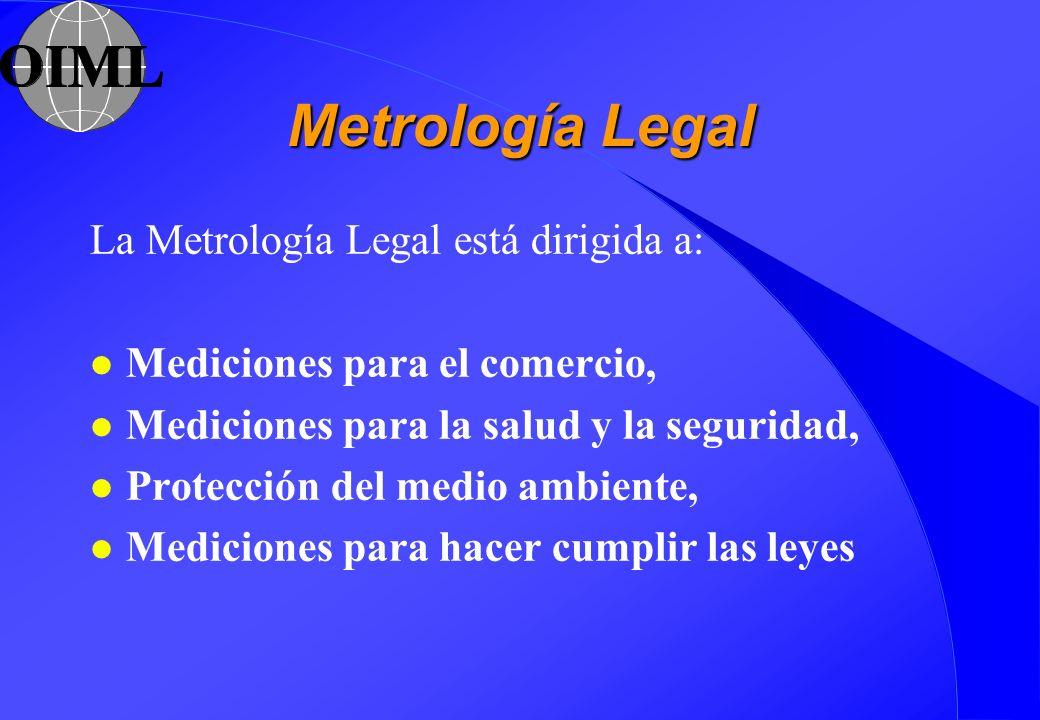 Metrología Legal La Metrología Legal está dirigida a: l Mediciones para el comercio, l Mediciones para la salud y la seguridad, l Protección del medio