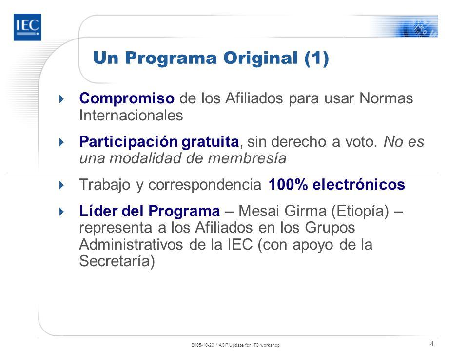 2005-10-20 / ACP Update for ITC workshop 5 Un Programa Original (2) Mecanismo para crear una biblioteca electrónica básica y usar Normas Internacionales de la IEC Ayuda para seguir el desarrollo de las normas Acceso a documentos de trabajo (hasta la fase CDV) para un número máximo de 10 CTs o SCs Procedimiento mejorado para adoptar Normas Internacionales de la IEC Posible tutoría de los Afiliados por parte de los miembros de la IEC según necesidades técnicas Participación en los Esquemas Internationales de Evaluación de la Conformidad de la IEC