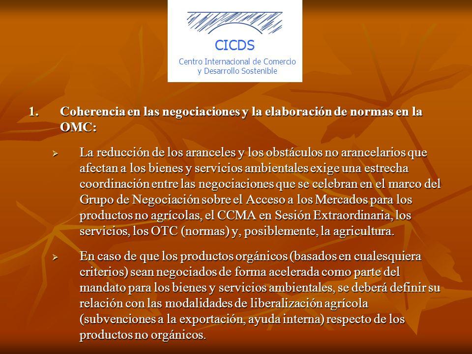 1.Coherencia en las negociaciones y la elaboración de normas en la OMC: La reducción de los aranceles y los obstáculos no arancelarios que afectan a los bienes y servicios ambientales exige una estrecha coordinación entre las negociaciones que se celebran en el marco del Grupo de Negociación sobre el Acceso a los Mercados para los productos no agrícolas, el CCMA en Sesión Extraordinaria, los servicios, los OTC (normas) y, posiblemente, la agricultura.