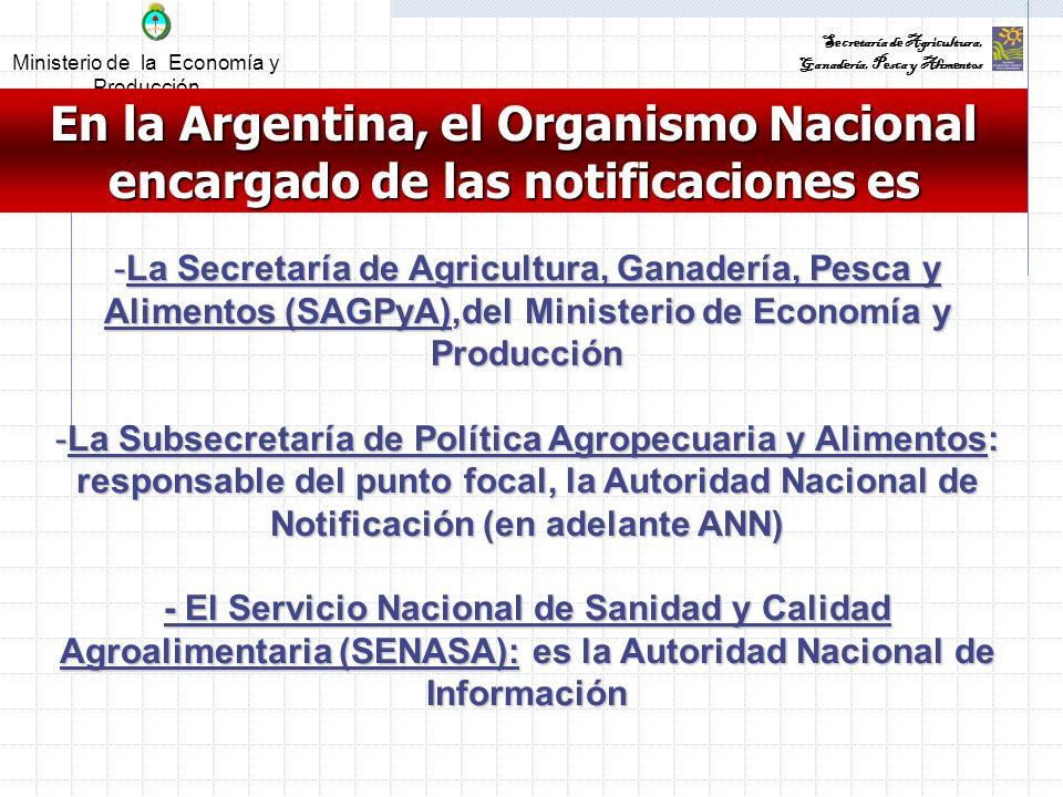 Ministerio de la Economía y Producción Secretaría de Agricultura, Ganadería, Pesca y Alimentos En la Argentina, el Organismo Nacional encargado de las notificaciones es -La Secretaría de Agricultura, Ganadería, Pesca y Alimentos (SAGPyA),del Ministerio de Economía y Producción -La Subsecretaría de Política Agropecuaria y Alimentos: responsable del punto focal, la Autoridad Nacional de Notificación (en adelante ANN) - El Servicio Nacional de Sanidad y Calidad Agroalimentaria (SENASA): es la Autoridad Nacional de Información