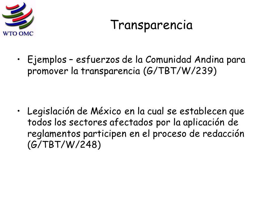 Transparencia Ejemplos – esfuerzos de la Comunidad Andina para promover la transparencia (G/TBT/W/239) Legislación de México en la cual se establecen que todos los sectores afectados por la aplicación de reglamentos participen en el proceso de redacción (G/TBT/W/248)