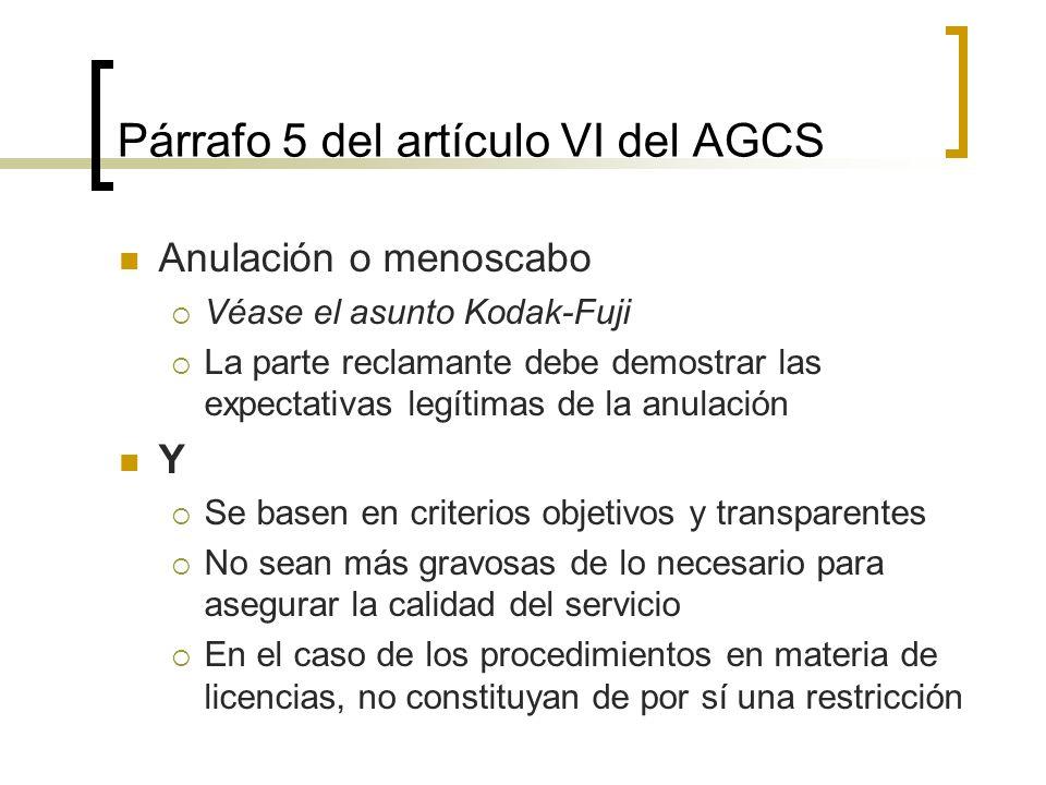 Párrafo 5 del artículo VI del AGCS Anulación o menoscabo Véase el asunto Kodak-Fuji La parte reclamante debe demostrar las expectativas legítimas de la anulación Y Se basen en criterios objetivos y transparentes No sean más gravosas de lo necesario para asegurar la calidad del servicio En el caso de los procedimientos en materia de licencias, no constituyan de por sí una restricción