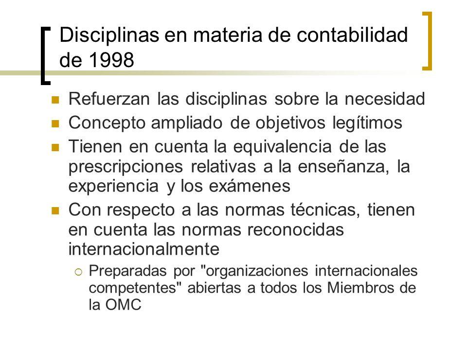 Disciplinas en materia de contabilidad de 1998 Refuerzan las disciplinas sobre la necesidad Concepto ampliado de objetivos legítimos Tienen en cuenta la equivalencia de las prescripciones relativas a la enseñanza, la experiencia y los exámenes Con respecto a las normas técnicas, tienen en cuenta las normas reconocidas internacionalmente Preparadas por organizaciones internacionales competentes abiertas a todos los Miembros de la OMC