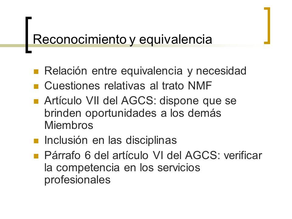 Reconocimiento y equivalencia Relación entre equivalencia y necesidad Cuestiones relativas al trato NMF Artículo VII del AGCS: dispone que se brinden oportunidades a los demás Miembros Inclusión en las disciplinas Párrafo 6 del artículo VI del AGCS: verificar la competencia en los servicios profesionales