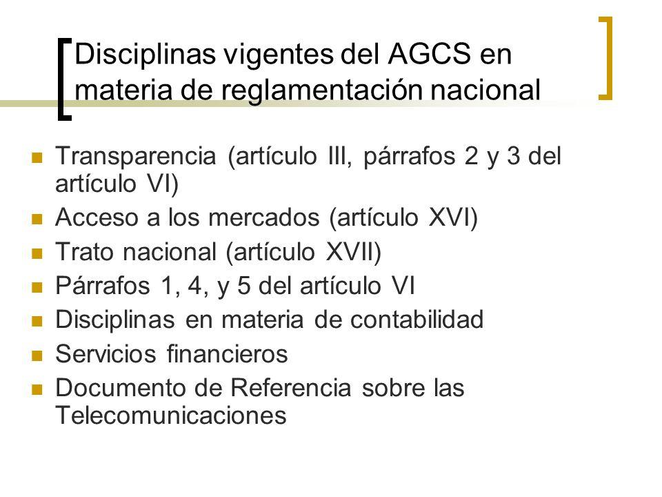 Disciplinas vigentes del AGCS en materia de reglamentación nacional Transparencia (artículo III, párrafos 2 y 3 del artículo VI) Acceso a los mercados (artículo XVI) Trato nacional (artículo XVII) Párrafos 1, 4, y 5 del artículo VI Disciplinas en materia de contabilidad Servicios financieros Documento de Referencia sobre las Telecomunicaciones
