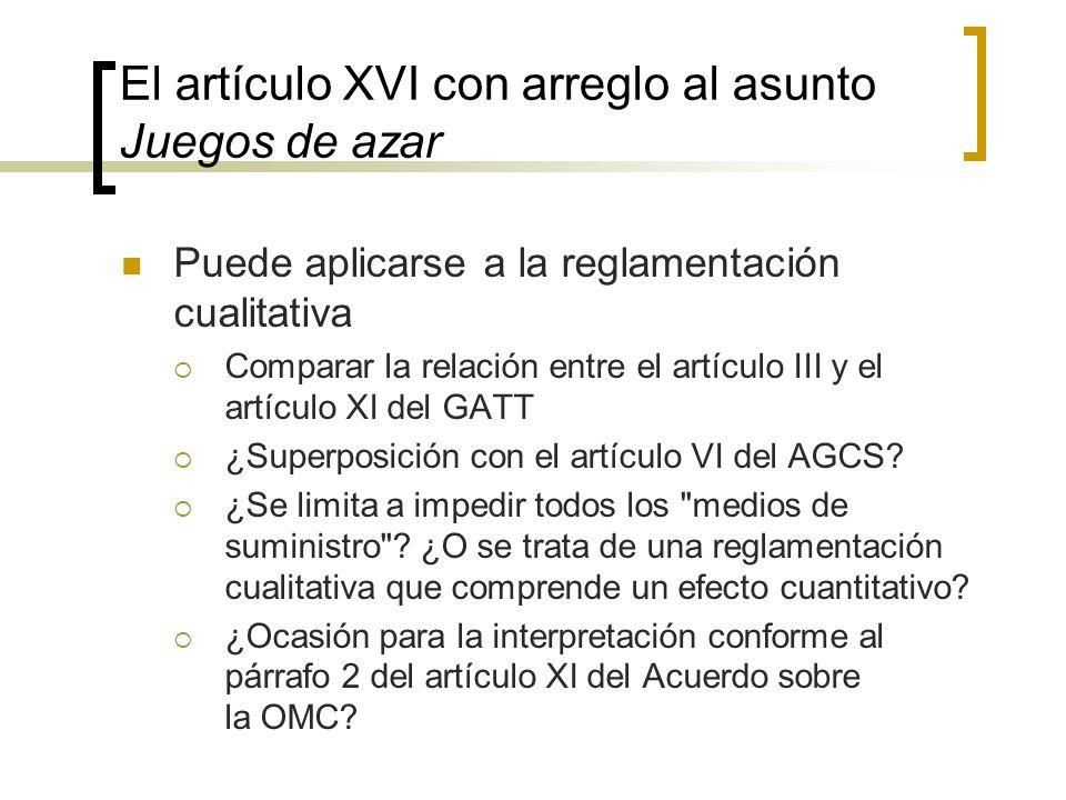 El artículo XVI con arreglo al asunto Juegos de azar Puede aplicarse a la reglamentación cualitativa Comparar la relación entre el artículo III y el artículo XI del GATT ¿Superposición con el artículo VI del AGCS.