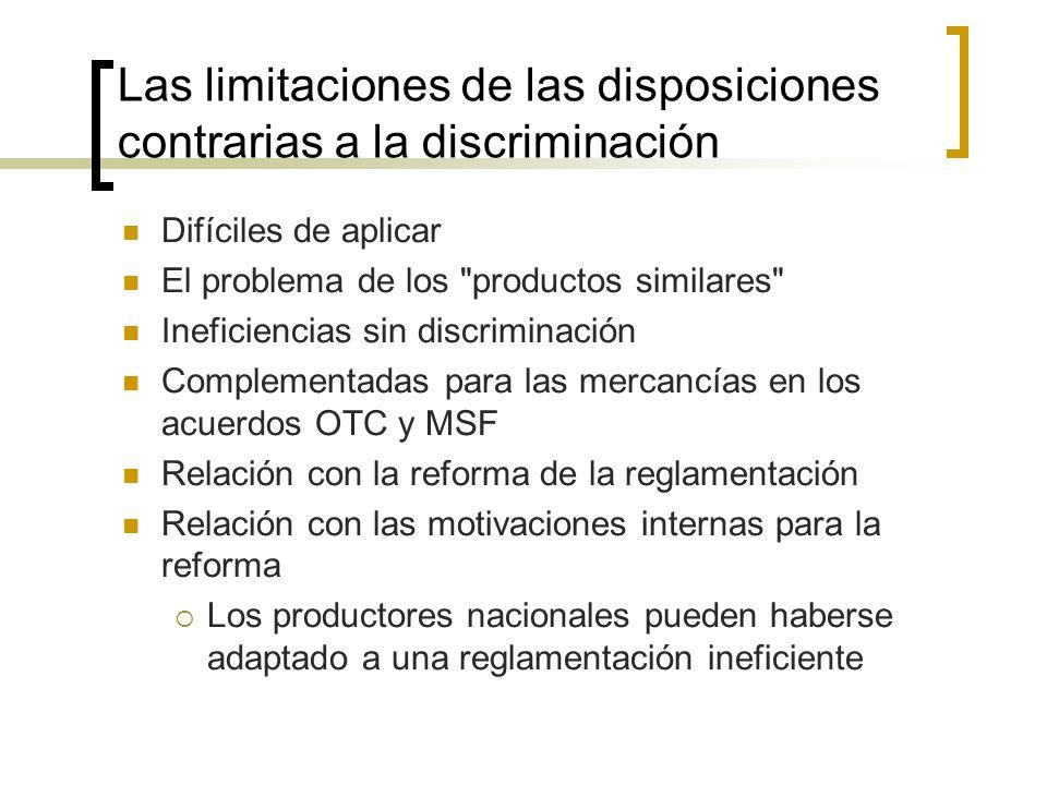 Las limitaciones de las disposiciones contrarias a la discriminación Difíciles de aplicar El problema de los productos similares Ineficiencias sin discriminación Complementadas para las mercancías en los acuerdos OTC y MSF Relación con la reforma de la reglamentación Relación con las motivaciones internas para la reforma Los productores nacionales pueden haberse adaptado a una reglamentación ineficiente