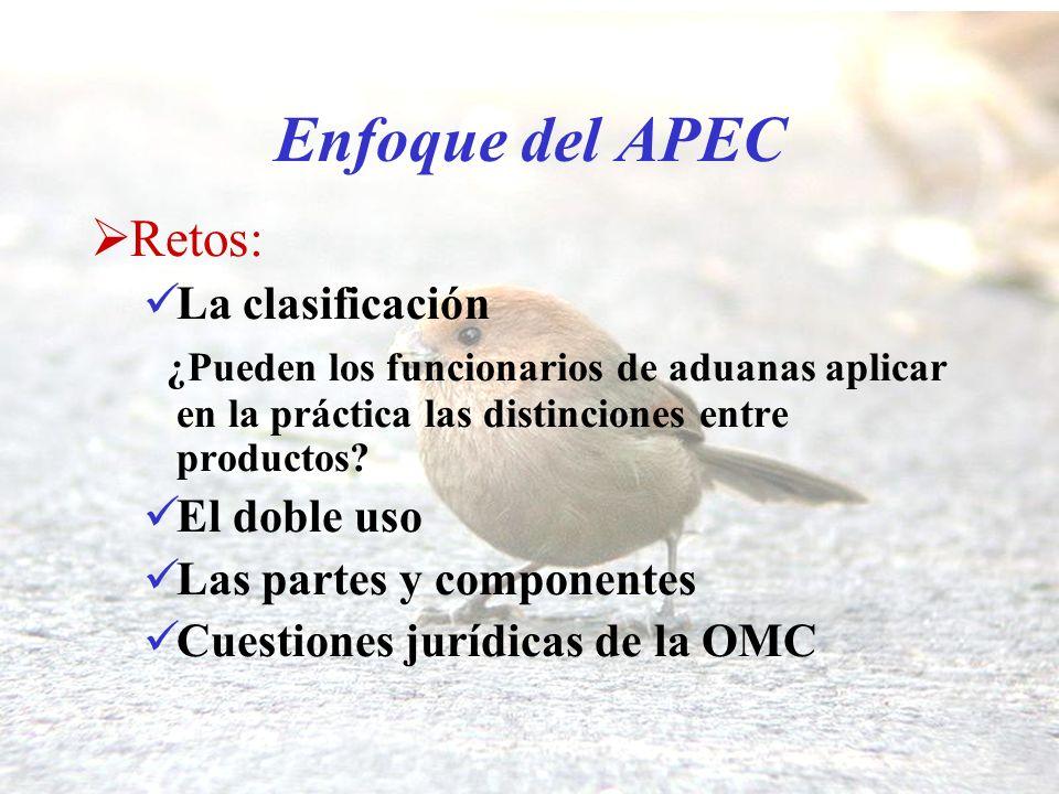 Enfoque del APEC Retos: La clasificación ¿Pueden los funcionarios de aduanas aplicar en la práctica las distinciones entre productos? El doble uso Las