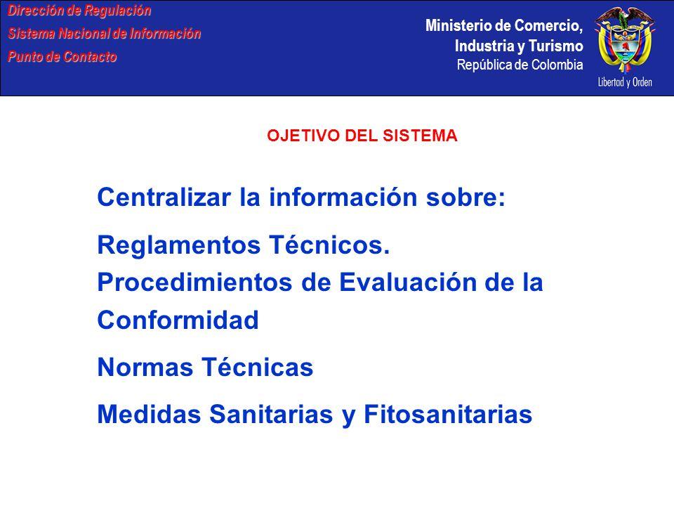 Ministerio de Comercio, Industria y Turismo República de Colombia INFORMACIÓN Se Suministra Vía E-mail, Correo y Telefónicamente al sector: Privado Académico Publico y Países miembros de OMC-CAN-G3 Dirección de Regulación Sistema Nacional de Información Punto de Contacto