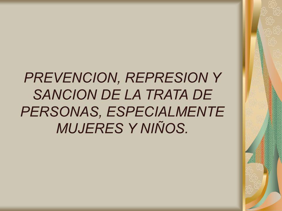 PREVENCION, REPRESION Y SANCION DE LA TRATA DE PERSONAS, ESPECIALMENTE MUJERES Y NIÑOS.