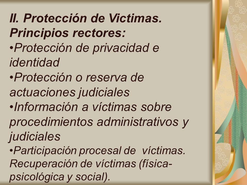 II. Protección de Victimas. Principios rectores: Protección de privacidad e identidad Protección o reserva de actuaciones judiciales Información a víc