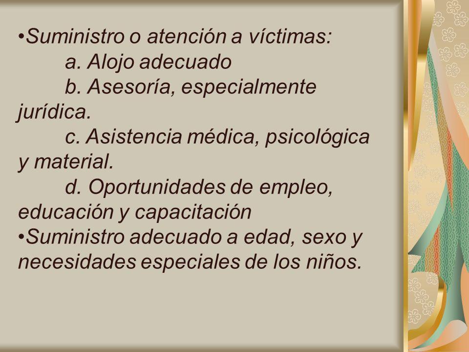 Suministro o atención a víctimas: a. Alojo adecuado b. Asesoría, especialmente jurídica. c. Asistencia médica, psicológica y material. d. Oportunidade