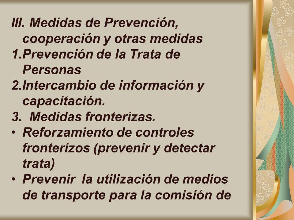 III. Medidas de Prevención, cooperación y otras medidas 1.Prevención de la Trata de Personas 2.Intercambio de información y capacitación. 3. Medidas f